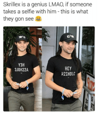 skrillex: Skrillex is a genius LMAO, if someone  takes a selfle with him this is what  they gon see  Y3H  HEY  3JOH22A  ASSHOLE
