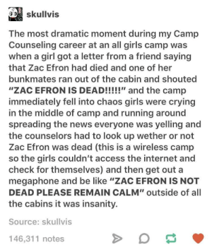 "Be Like, Crying, and Girls: skullvis  The most dramatic moment during my Camp  Counseling career at an all girls camp was  when a girl got a letter from a friend saying  that Zac Efron had died and one of her  bunkmates ran out of the cabin and shouted  ""ZAC EFRON IS DEAD!!!!!"" and the camp  immediately fell into chaos girls were crying  in the middle of camp and running around  spreading the news everyone was yelling and  the counselors had to look up wether or not  Zac Efron was dead (this is a wireless camp  so the girls couldn't access the internet and  check for themselves) and then get out a  megaphone and be like ""ZAC EFRON IS NOT  DEAD PLEASE REMAIN CALM"" outside of all  the cabins it was insanity.  Source: skullvis  146,311 notes Please remain calm"