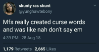 Mfs, Words, and Ras: skunty ras skunt  @yunghawtebony  Mfs really created curse words  and was like nah don't say enm  4:39 PM 28 Aug 18  1,179 Retweets 2,665 Likes Makes no damn sense