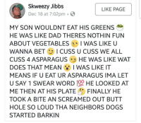 Anaconda, Butt, and Dad: Skweezy Jibbs  Dec 18 at 7:02pm . E  LIKE PAGE  MY SON WOULDNT EAT HIS GREENS  HE WAS LIKE DAD THERES NOTHIN FUN  ABOUT VEGETABLES 2、 I WAS LIKE U  WANNA BET ICUSS U CUSS WE ALL  CUSS 4 ASPARAGUS HE WAS LIKE WAT  DOES THAT MEAN I WAS LIKE IT  MEANS IF U EAT UR ASPARAGUS IMA LET  U SAY 1 SWEAR WORD 100 HE LOOKED AT  ME THEN A「HIS PLATE FINALLY HE  TOOK A BITE AN SCREAMED OUT BUTT  HOLE SO LOUD THA NEIGHBORS DOGS  STARTED BARKIN