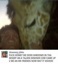 Friends, Funny, and Homey: Skweezy Jibbs  FUCK HOMEY WE DOIN SHROOMS IN THA  DESERT ANATALKIN DINOSER COW CAME UP  2 ME AN WE FRIENDS NOW WATIT DOOOO