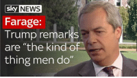 "News, Trump, and Dank Memes: SKY NEWS  Farage:  Trump remarks  are ""the kind of  thing men do"" Nige on point, yet again."