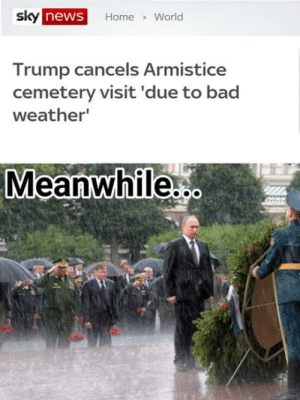 Yea well: sky  news  Home World  Trump cancels Armistice  cemetery visit 'due to bad  weather  Meanwhile Yea well
