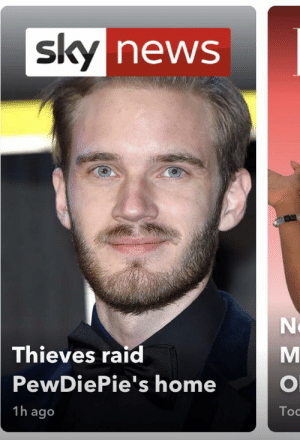 News, Home, and Raid: sky news  Thieves raid  PewDiePie's home  1h ago  Toc  ZEO I can't believe my eyes... is that an article that isn't branding Pewdiepie negatively... woah