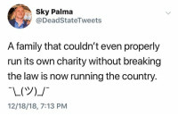 Family, Run, and Running: Sky Palma  @DeadStateTweets  A family that couldn't even properly  run its own charity without breaking  the law is now running the country.  12/18/18, 7:13 PM (S)