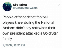 (S): Sky Palma  @DeadStateTweets  People offended that football  players kneel during the National  Anthem didn't say shit when their  own president attacked a Gold Star  family.  9/29/17, 10:31 PM (S)