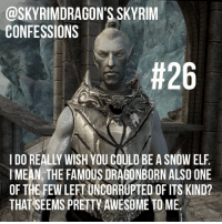 elderscrolls theelderscrolls elderscrollsv theelderscrollsv skyrim gaming game games rpg dovahkiin dragonborn bethesda skyrimconfession skyrimconfessions falmer snowelf snowelves: @SKY RIMDRAGON'S SKYRIM  CONFESSIONS  th26  IMEAN, THE FAMOUSDRAGONBORN ALSO ONE  OF THE FEW LEFTUNCORRUPTED OF ITS KIND?  THAT SEEMS PRETKAWESOME TOME. elderscrolls theelderscrolls elderscrollsv theelderscrollsv skyrim gaming game games rpg dovahkiin dragonborn bethesda skyrimconfession skyrimconfessions falmer snowelf snowelves