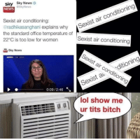 Sexist Air Conditioning: sky Sky News  conditioning  @Sky News  NEWS  Sexist air conditioning:  air radhikasanghani explains why  Sexist the standard office temperature of  22 C is too low for women  Sexist air conditioning  Sky News  Sexist ditioning  air Sexist conditioning  0:09/2:46  Ry  lol show me  ur tits bitch