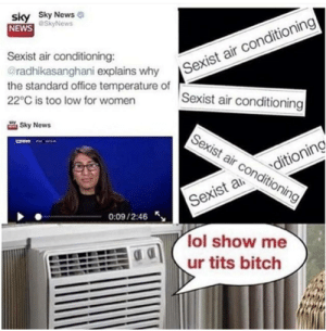 Even Air Conditioners Gotta Deal With This Shit: sky Sky News  NEWS  Sexiair conditioning  Sexist air conditioning  @SkyNews  Sexist air conditioning:  @radhikasanghani explains why  the standard office temperature of  22°C is too low for women  Sky News  Sexist air conditioning  Sexist aditioning  0:09/2:46  lol show me  ur tits bitch Even Air Conditioners Gotta Deal With This Shit