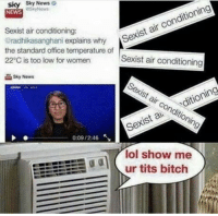 Well well: sky Sky  NEWS  News  Sexist air conditioning:  radhikasanghani explains why S  the standard office temperature of  22°C is too low for women  r Sexist air conditioning  Sexist air conditioning  Sky Now  Sexist air conditioning  Sexis a ditioning  0:09 / 2:46  lol show me  odur tits bitch Well well
