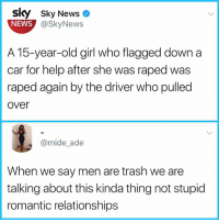 Memes, News, and Relationships: Sky Sky News  NEWS  @SkyNews  A 15-year-old girl who flagged down a  car for help after she was raped was  raped again by the driver who pulled  over  @mide_ade  When we say men are trash we are  talking about this kinda thing not stupid  romantic relationships