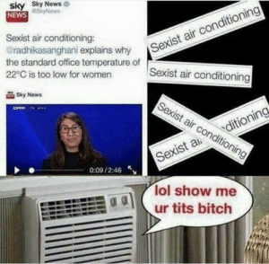 After seeing the post of u/CactusZombie69 by Azaryus1050 MORE MEMES: sky Sky News  NEWS SkyNews  Sexist air conditioning:  @radhikasanghani explains why  the standard office temperature of  22°C is too low for women  Sexist air conditioning  Sexist air conditioning  Sky News  Sexist air conditioning  ditioning  Sexist a  0:09/2:46  lol show me  ur tits bitch After seeing the post of u/CactusZombie69 by Azaryus1050 MORE MEMES