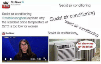 sexist: sky Sky News  NEWS  @SkyNews  Sexist air conditioning  Sexist air conditioning:  @radhikasanghani explains why exist ar  the standard office temperature of  22°C is too low for women  Sexist air conditioning  Sexist air condtioin  sky News  lol show me  ur tits bitch  0:09/2:46