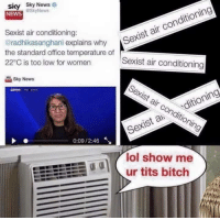 "Bitch, Lol, and Memes: sky Sky News  @SkyNews  NEWS  Sexist air conditioning:  radhikasanghani explains why  the standard office temperature of  22°C is too low for women  Sexist air conditioning  orwo erature exist air conditioning  Sky News  Sexist air conditio  ni  Sexistaditioning  0:09/2:46  lol show me  ur tits bitch <p>AC memes via /r/memes <a href=""http://ift.tt/2qOqycd"">http://ift.tt/2qOqycd</a></p>"