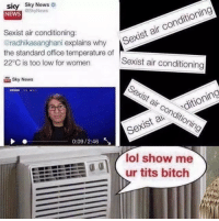 Bitch, Lol, and News: sky Sky News  @SkyNews  NEWS  Sexist air conditioning:  @radhikasanghani explains why  Se  xist air conditioning  the standard office temperature of  22°C is too low for women  Sexist air conditioning  Sky News  Sexist air conditionin  4499  Sexist aditioning  0:09/2:46  lol show me  人.ur tits bitch https://t.co/jE18ufZclZ