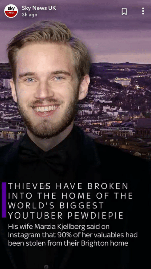 Instagram, News, and Home: sky Sky News UK  3h ago  news  THIEVES HAVE BROKEN  INTO THE HOME OF THE   WORLD'S BIGGEST   YOUTUBER PEWDIEPIE  His wife Marzia Kjellberg said on  Instagram that 90% of her valuables had  been stolen from their Brighton home Incredible journalism sky news. Felix made a video saying his place in japan.