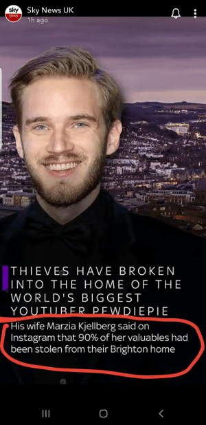 Facts, Instagram, and News: sky Sky News UK  news  1h ago  JRE  THIEVES HAVE BROKEN  INTO THE HOME OF THE  WORLD'S BIGGEST  YOUTUBER PEWDIEPIE  His wife Marzia Kjellberg said on  Instagram that 90% of her valuables had  been stolen from their Brighton home  о  I Sky news bringing the facts as always