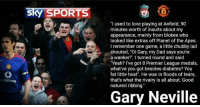 """All for the banter 😂👌🏽: Sky SPORTS  """"I used to love playing at Anfield, 90  minutes worth of insults about my  appearance, mainly from blokes who  looked like extras off Planet of the Apes.  I remember one game, a little chubby lad  shouted, """"Oi Gary, my Dad says you're  a wanker!"""". I turned round and said  """"Yeah? I've got 8 Premier League medals  what've you got besides diabetes? You  fat little twat"""". He was in floods of tears,  that's what the rivalry is all about. Good  natured ribbing.  Gary Neville All for the banter 😂👌🏽"""
