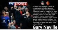 """Gary Neville on Liverpool matches: Sky SPORTS  """"I used to love playing at Anfield, 90  minutes worth of insults about my  appearance, mainly from blokes who  looked like extras off Planet of the Apes.  I remember one game, a little chubby lad  shouted, """"Oi Gary, my Dad says you're  a wanker!"""". I turned round and said  """"Yeah? I've got 8 Premier League medals,  what've you got besides diabetes? You  fat little twat"""". He was in floods of tears,  that's what the rivalry is all about. Good  natured ribbing.  Gary Neville Gary Neville on Liverpool matches"""