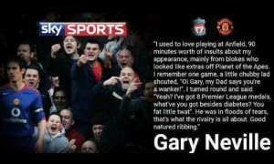 "Dad, Love, and Premier League: sky SPORTS  ""I used to love playing at Anfield, 90  minutes worth of insults about my  appearance, mainly from blokes who  looked like extras off Planet of the Apes.  I remember one game, a little chubby lad  shouted, ""Oi Gary, my Dad says you're  a wanker!"". I turned round and said  ""Yeah? I've got 8 Premier League medals,  what've you got besides diabetes? You  fat little twat. He was in floods of tears,  that's what the rivalry is all about. Good  natured ribbing.""  vodafone  Gary Neville In honor of tomorrow's game, Gary Neville is an absolute madlad"