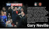 """Great story from Gary Neville about Liverpool FC: Sky SPORTS  'I used to love playing at Anfield, 90  minutes worth of insults about my  appearance, mainly from blokes who  looked like extras off Planet of the Apes.  I remember one game, a little chubby lad  shouted, """"Oi Gary, my Dad says you're  a wanker!"""". I turned round and said  """"Yeah? I've got 8 Premier League medals,  what've you got besides diabetes? You  fat little twat'. He was in floods of tears,  that's what the rivalry is all about.Good  natured ribbing.  Gary Neville Great story from Gary Neville about Liverpool FC"""