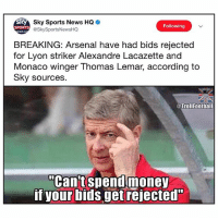 """Arsenal, Memes, and News: Sky Sports News HQ  @SkySportsNewsHQ  Following  SPORTS  EWSH  BREAKING: Arsenal have had bids rejected  for Lyon striker Alexandre Lacazette and  Monaco winger Thomas Lemar, according to  Sky sources.  @Trollfootball  """"Can't spendmoney  if your bids get rejected"""" So smart 😂🎓"""