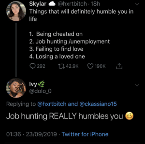 It can break your spirit: Skylar  Things that will definitely humble you in  @hxrtbitch 18h  life  1. Being cheated on  2. Job hunting /unemployment  3. Failing to find love  4. Losing a loved one  292  L42.9K  190K  Ivy  @dolo_0  Replying to @hxrtbitch and @ckassiano15  Job hunting REALLY humbles you  01:36 23/09/2019 Twitter for iPhone It can break your spirit