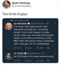Life, Radio, and Goal: Skyler Kitchings  @_broadwaybaby  Two kinds of gays  tyler oakley liked  lan McKellen @lanMcKellen 9h  I've never met a gay person who  regretted coming out including  myself. Life at last begins to make  sense, when you are open and honest.  Today is the 30th anniversary of the  BBC radio discussion when I publically  said I was gay. So I'm celebrating!  2,914 t52.1 328K  LIL PHAG@elijahdaniel 2d  my 2018 goal is to make everyone gay  9249 t2,815 13.9K