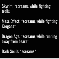 Memes, Dark Souls, and Mass Effect: Skyrim: screams while fighting  trolls  Mass Effect: screams while fighting  Krogans*  Dragon Age: screams while running  away from bears  Dark Souls: *screams* QUIET DOWN.