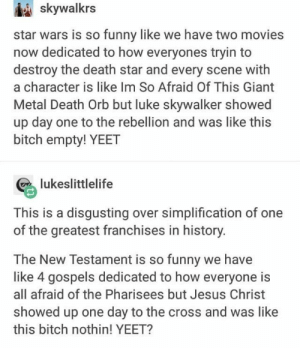 It's probably a sin to be laughing so hard at this. - #cringe #hard #Laughing #sin: skywalkrs  star wars is so funny like we have two movies  now dedicated to how everyones tryin to  destroy the death star and every scene with  a character is like Im So Afraid Of This Giant  Metal Death Orb but luke skywalker showed  up day one to the rebellion and was like this  bitch empty! YEET  lukeslittlelife  This is a disgusting over simplification of one  of the greatest franchises in history  The New Testament is so funny we have  like 4 gospels dedicated to how everyone is  all afraid of the Pharisees but Jesus Christ  showed up one day to the cross and was like  this bitch nothin! YEET? It's probably a sin to be laughing so hard at this. - #cringe #hard #Laughing #sin