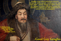 Good Guy Genghis: Celebrating..  and enforcing.  Earth Day,  EVERY DAY.  Genghis Khan killed somewhere between  40 and 50 million people, resulting in the only  climate change in Earth's history  The Mongol invasions effectively cooled the  planet by 700 million tons of  carbon from the atmosphere  Good Guy Genghis Good Guy Genghis