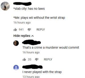 Crime, Mad, and Never: *slab city: has no laws  *Me: plays wii without the wrist strap  16 hours ago  1b941şı REPLY  Hide replies n  That's a crime a murderer would commit  16 hours ago  20REPLY  I never played with the strap  13 hours ago This mad lad is mad (obviously)