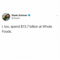 Hahaha @_theblessedone got me in tears: Slade Sohmer  o  Slade  I, too, spend $13.7 billion at Whole  Foods. Hahaha @_theblessedone got me in tears