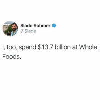 Ur not special amazon.: Slade Sohmer  Slade  I, too, spend $13.7 billion at Whole  Foods. Ur not special amazon.