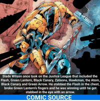 Joker, Memes, and SpiderMan: Slade Wilson once took on the Justice League that included the  Flash, Green Lantern, Black Canary, Zatanna, Hawkman, the Atom,  Black Canary and Green Arrow. He stabbed the Flash in the chest  broke Green Lantern's fingers and he was winning until he got  stabbed in the eye with an arrow.  COMIC SOURCE Deathstroke The Terminator! Typo: 1 Black Canary not 2 _____________________________________________________ - - - - - - - Joker Superman Batman Ironman Flash Robin Aquaman Xmen Wolverine GreenLantern WonderWoman CaptainAmerica Avengers DeathStroke GreenArrow JusticeLeague Deadpool Spiderman Logan Hulk Thor DCComics Marvel Art DC MarvelComics Comcis Facts Like4Like Like