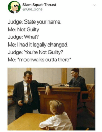 Dank, Squat, and Outta: Slam Squat-Thrust  Gre Gone  Judge: State your name.  Me: Not Guilty  Judge: What?  Me: I had it legally changed  Judge: You're Not Guilty?  Me: *moonwalks outta there