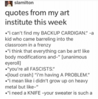 """I relate to the visual puns - Max textpost textposts: slamilton  quotes from my art  institute this week  i can't find my BACKUP CARDIGAN"""" -a  kid who came barreling into the  classroom in a frenzy  i think that everything can be art! like  body modifications and-"""" [unanimous  eyeroll]  you're all FASCISTS""""  .[loud crash] """"i'm having A PROBLEM.""""  i mean like i didn't grow up on heavy  metal but like-""""  .""""i need a KNIFE your sweater is such a I relate to the visual puns - Max textpost textposts"""