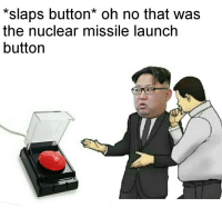 missile launch: *slaps button* oh no that was  the nuclear missile launch  button