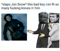 Bad, Fucking, and Memes: *slaps Jon Snow* this bad boy can fit so  many fucking knives in him https://t.co/pVypjvFHyu