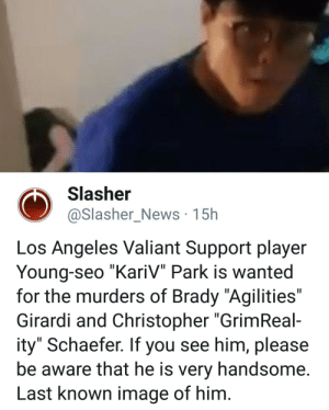 """News, Image, and Los Angeles: Slasher  @Slasher_News 15h  Los Angeles Valiant Support player  Young-seo """"KariV"""" Park is wanted  for the murders of Brady """"Agilities""""  Girardi and Christopher """"GrimReal-  ity"""" Schaefer. If you see him, please  be aware that he is very handsome  Last known image of him"""