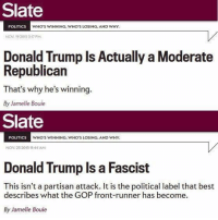 Donald Trump, Memes, and Moderation: Slate  POLITICS  WHO'S WINNING, WHO'S LOSING, AND WHY.  Nov 19 2015 3:17 PM  Donald Trump Is Actually a Moderate  Republican  That's why he's  winning  By Jamelle Bouie  Slate  POLITICS  WHO'S WINNING, WHO'S LOSING, AND WHY.  NOV 25 2015 11:44 AM  Donald Trump Is a Fascist  This isn't a partisan attack. It is the political label that best  describes what the GOP front-runner has become.  By Jamelle Bouie (GC)