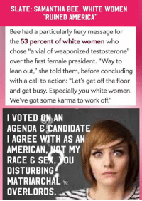 "(MW) Wrath. The left is starting to figure out Trump won the election because a significant number of Latinos, African-Americans, LGBT, & women, etc. actually voted for him.: SLATE: SAMANTHA BEE, WHITE WOMEN  ""RUINED AMERICA  Bee had a particularly fiery message for  the 53 percent of white women who  chose ""a vial of weaponized testosterone""  over the first female president. ""Way to  lean out,"" she told them, before concluding  with a call to action: ""Let's get off the floor  and get busy. Especially you white women  We've got some karma to work off.""  I VOTED ON AN  AGENDA E CANDIDATE  I AGREE WITH AS AN  AMERICAN, NRT MY  RACE E S  OU  DISTURBING  MATRIARCHAL  OVERLORDS (MW) Wrath. The left is starting to figure out Trump won the election because a significant number of Latinos, African-Americans, LGBT, & women, etc. actually voted for him."