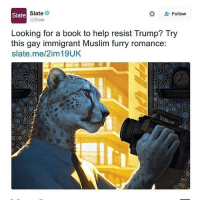 Slate  Slate  Follow  @Slate  Looking for a book to help resist Trump? Try  this gay immigrant Muslim furry romance:  slate me/2im 19UK Pretty sure gay and Muslim don't go together meme undertale dank dankmemes lmao lol memes funny ayylmao anime kek mlg edgy savage pepe overwatch filthyfrank nochill hilarious johncena wwe 4chan depressed autism weeaboo waifu cringe