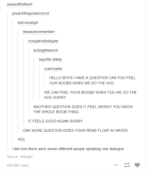 makeuphall:  CHALLENGE: Can you get through these 33 funny Tumblr posts without laughing once? : slaveoftheflesh  preachthepowerchord  hell-moshpit  itseasytoremember  ironpatriotisstupid  tickingtimelord  squirtle-stahp  HELLO BOYS I HAVE A QUESTION CAN YOU FEEL  OUR BOOBS WHEN WE DO THE HUG  WE CAN FEEL YOUR BOOBS WHEN YOU WE DO THE  HUG SORRY  ANOTHER QUESTION DOES IT FEEL WEIRD? YOU KNOW  THE WHOLE BOOB THING  IT FEELS GOOD AGAIN SORRY  ONE MORE QUESTION DOES YOUR PENIS FLOAT IN WATER  YES  i like how there were seven different people speaking one dialogue  Source: videog  466,888 notes makeuphall:  CHALLENGE: Can you get through these 33 funny Tumblr posts without laughing once?