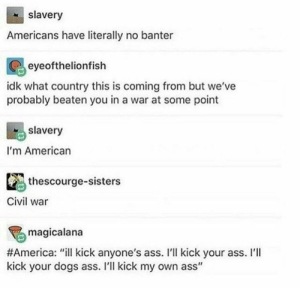 "Sometimes you gotta do it: slavery  Americans have literally no banter  eyeofthelionfish  idk what country this is coming from but we've  probably beaten you in a war at some point  slavery  I'm American  thescourge-sisters  Civil war  magicalana  #America : ""ill kick anyone's ass. I'll kick your ass. I'll  kick your dogs ass. I'll kick my own ass"" Sometimes you gotta do it"