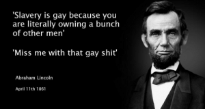 Beginning of the American Civil War (1861): 'Slavery is gay because you  are literally owning a bunch  of other men'  Miss me with that gay shit  Abraham Lincoln  April 11th 1861 Beginning of the American Civil War (1861)