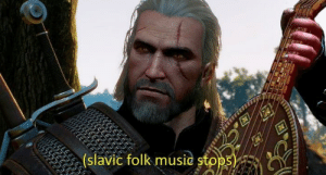 Music, Slavic, and Folk Music: (slavic folk music stops When someone refuses a round of Gwent