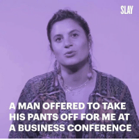 "Memes, Business, and Office: SLAY  A MAN OFFERED TO TAKE  HIS PANTS OFF FOR ME AT  A BUSINESS CONFERENCE In these first episodes of RealTalk, women from @Mic's office share their personal experiences of workplace sexual harassment. Arielle Egozi (@ladysavaj), producer for @SlayByMic, shares how she was shamed at a conference she was working at with her father, and how the interaction made her feel ""incompetent and disoriented, like [she didn't] deserve to be there — working, feeling confident, and making sales — because [she looks] a certain way as a young woman."""
