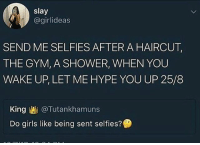 Bae, Girls, and Gym: slay  @girlideas  SEND ME SELFIES AFTER A HAIRCUT,  THE GYM, A SHOWER, WHEN YOU  WAKE UP, LET ME HYPE YOU UP 25/8  King @Tutankhamuns  Do girls like being sent selfies? Tag bae💖