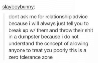 Advice, Shit, and Zero: slayboybunny:  dont ask me for relationship advice  because i will always just tell you to  break up w/ them and throw their shit  in a dumpster because i do not  understand the concept of allowing  anyone to treat you poorly this is a  zero tolerance zone zero tolerance zone https://t.co/MGVK9Rnlub